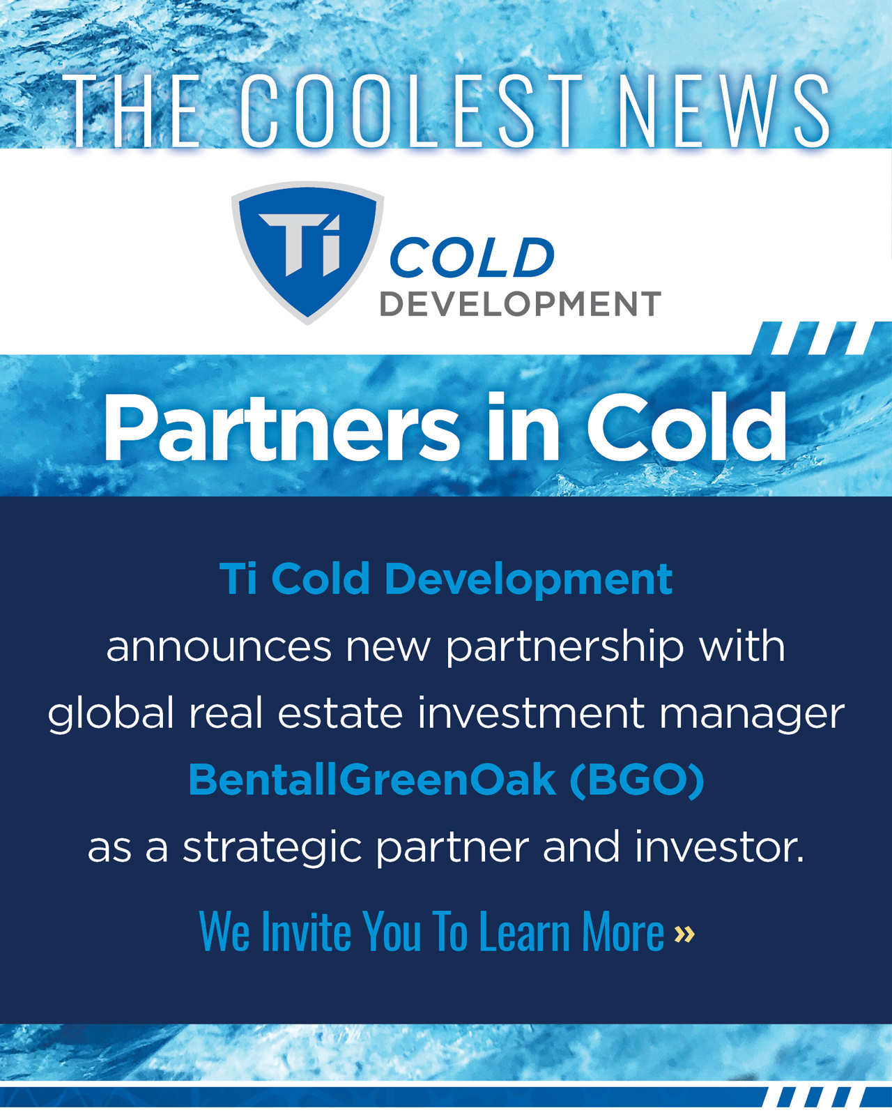 The Coolest News - Partners in Cold - Ti Cold Development announces new partnership with global real estate investment manager BentallGreenOak (BGO) as a strategic partner and investor. We invite you to learn more by clicking here.